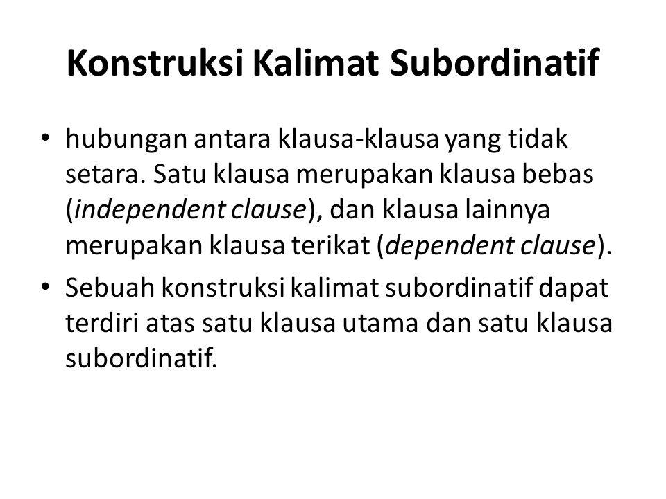Konstruksi Kalimat Subordinatif hubungan antara klausa-klausa yang tidak setara. Satu klausa merupakan klausa bebas (independent clause), dan klausa l