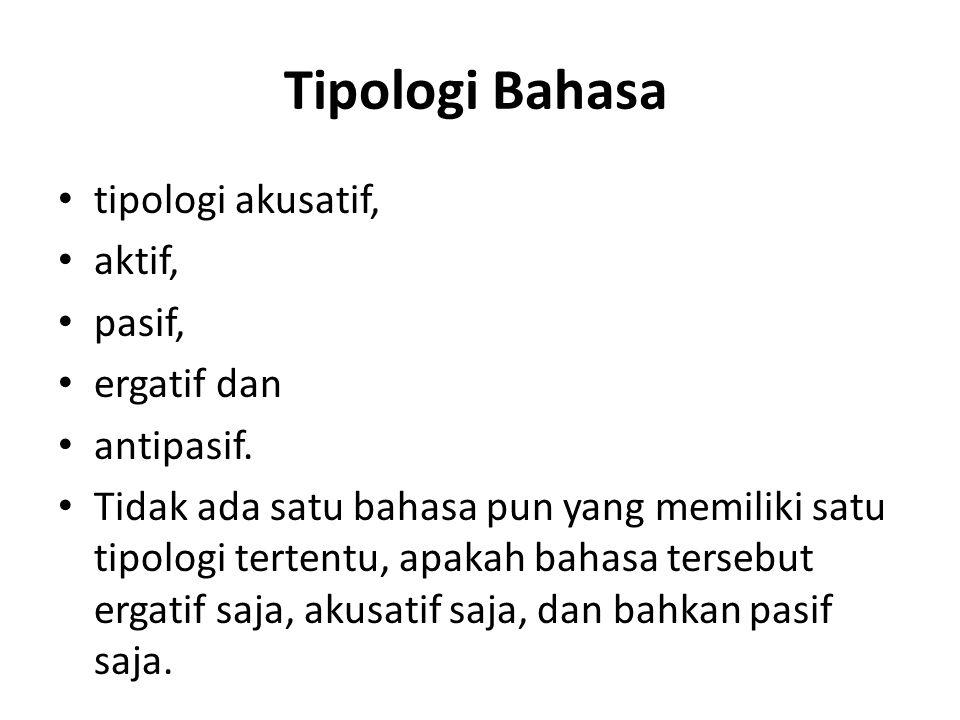 Tipologi Bahasa tipologi akusatif, aktif, pasif, ergatif dan antipasif. Tidak ada satu bahasa pun yang memiliki satu tipologi tertentu, apakah bahasa