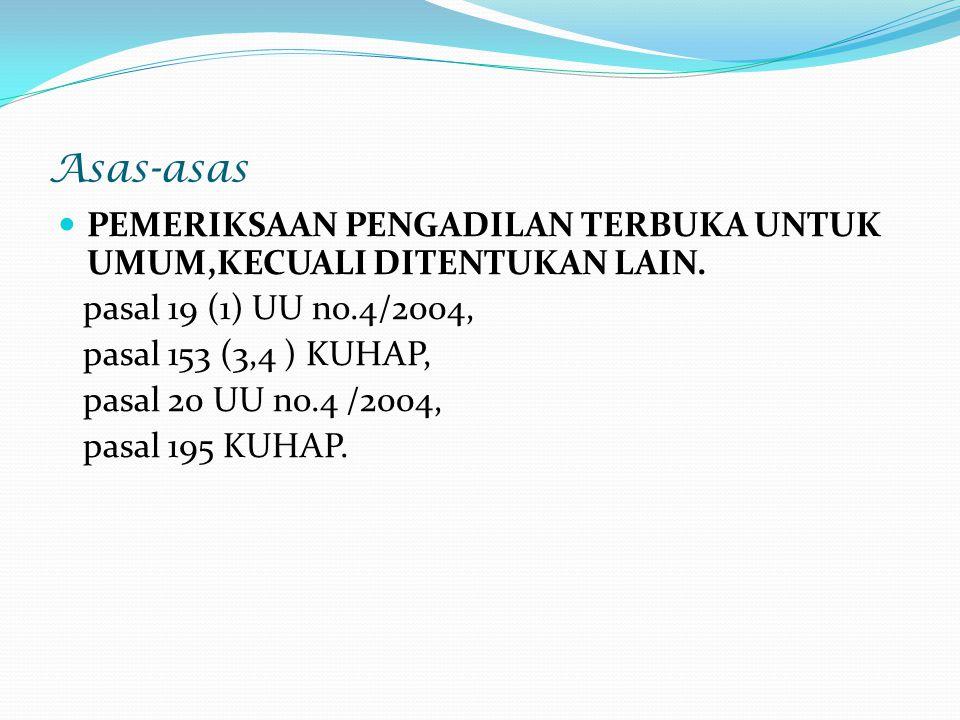 Asas-asas PEMERIKSAAN PENGADILAN TERBUKA UNTUK UMUM,KECUALI DITENTUKAN LAIN. pasal 19 (1) UU no.4/2004, pasal 153 (3,4 ) KUHAP, pasal 20 UU no.4 /2004