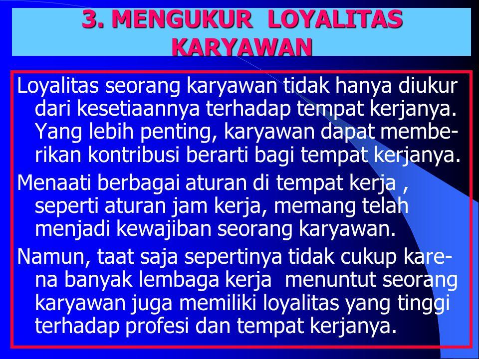 3. MENGUKUR LOYALITAS KARYAWAN Loyalitas seorang karyawan tidak hanya diukur dari kesetiaannya terhadap tempat kerjanya. Yang lebih penting, karyawan