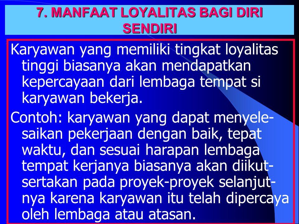7. MANFAAT LOYALITAS BAGI DIRI SENDIRI Karyawan yang memiliki tingkat loyalitas tinggi biasanya akan mendapatkan kepercayaan dari lembaga tempat si ka