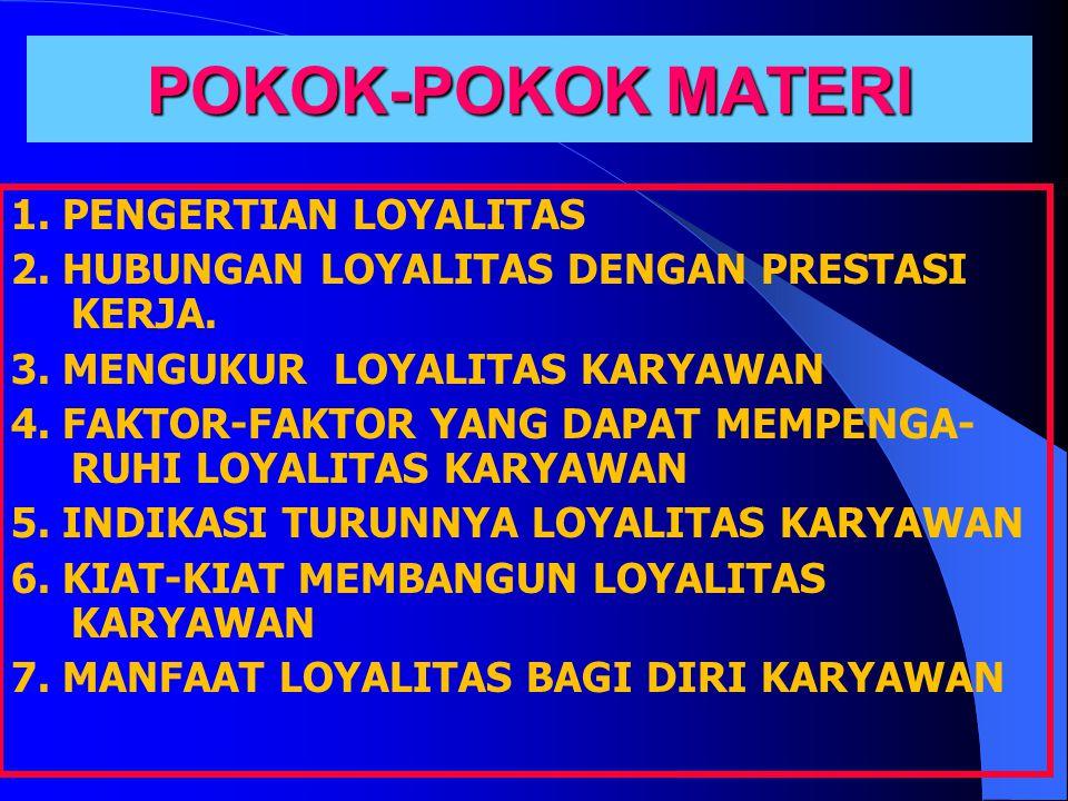 POKOK-POKOK MATERI 1. PENGERTIAN LOYALITAS 2. HUBUNGAN LOYALITAS DENGAN PRESTASI KERJA.