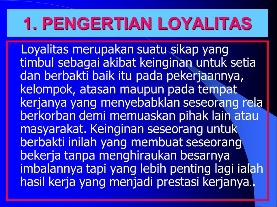 1. PENGERTIAN LOYALITAS Loyalitas merupakan suatu sikap yang timbul sebagai akibat keinginan untuk setia dan berbakti baik itu pada pekerjaannya, kelo