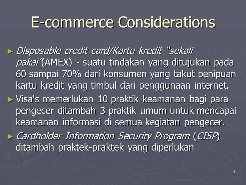 14 E-commerce Considerations ► Disposable credit card/Kartu kredit sekali pakai (AMEX) - suatu tindakan yang ditujukan pada 60 sampai 70% dari konsumen yang takut penipuan kartu kredit yang timbul dari penggunaan internet.