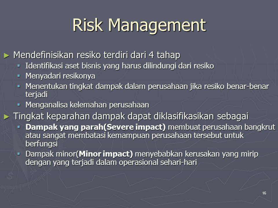 16 Risk Management ► Mendefinisikan resiko terdiri dari 4 tahap  Identifikasi aset bisnis yang harus dilindungi dari resiko  Menyadari resikonya  Menentukan tingkat dampak dalam perusahaan jika resiko benar-benar terjadi  Menganalisa kelemahan perusahaan ► Tingkat keparahan dampak dapat diklasifikasikan sebagai  Dampak yang parah(Severe impact) membuat perusahaan bangkrut atau sangat membatasi kemampuan perusahaan tersebut untuk berfungsi  Dampak minor(Minor impact) menyebabkan kerusakan yang mirip dengan yang terjadi dalam operasional sehari-hari