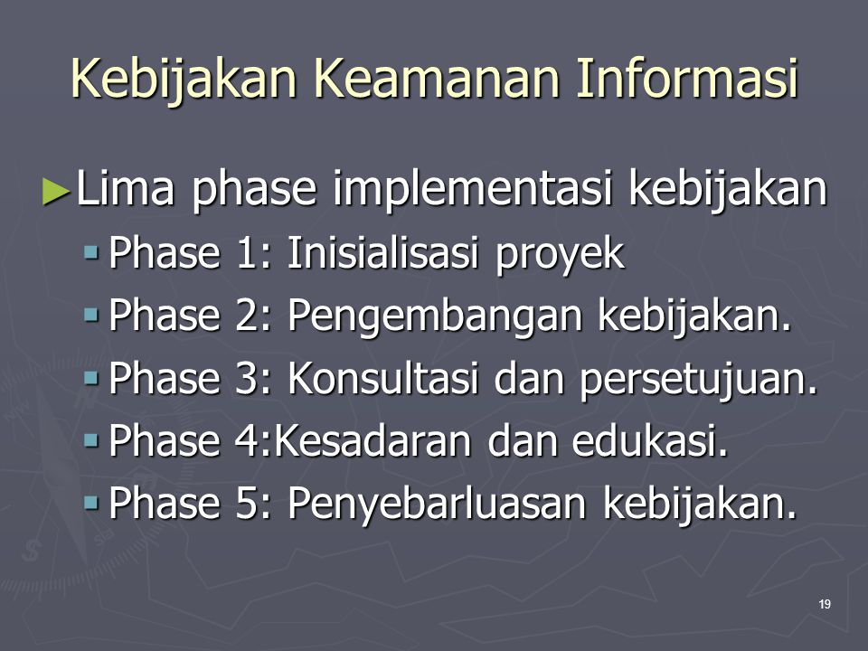 19 Kebijakan Keamanan Informasi ► Lima phase implementasi kebijakan  Phase 1: Inisialisasi proyek  Phase 2: Pengembangan kebijakan.