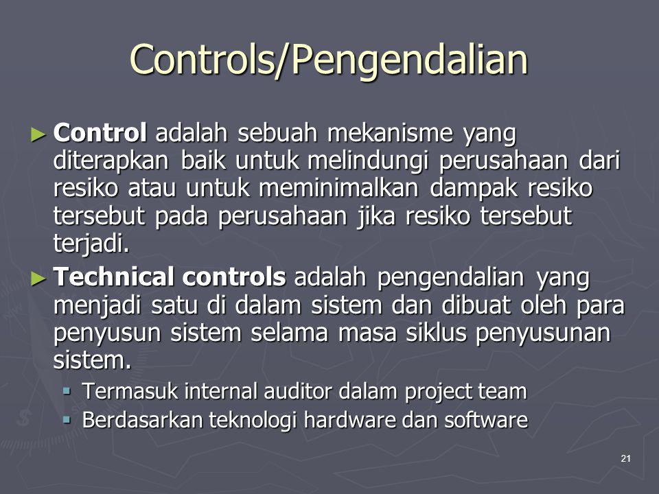 21 Controls/Pengendalian ► Control adalah sebuah mekanisme yang diterapkan baik untuk melindungi perusahaan dari resiko atau untuk meminimalkan dampak resiko tersebut pada perusahaan jika resiko tersebut terjadi.