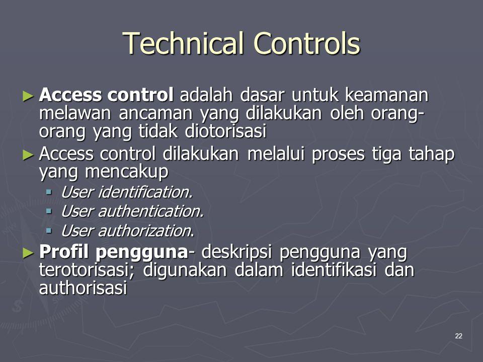 22 Technical Controls ► Access control adalah dasar untuk keamanan melawan ancaman yang dilakukan oleh orang- orang yang tidak diotorisasi ► Access control dilakukan melalui proses tiga tahap yang mencakup  User identification.