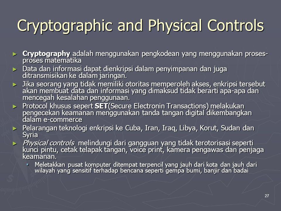 27 Cryptographic and Physical Controls ► Cryptography adalah menggunakan pengkodean yang menggunakan proses- proses matematika ► Data dan informasi dapat dienkripsi dalam penyimpanan dan juga ditransmisikan ke dalam jaringan.