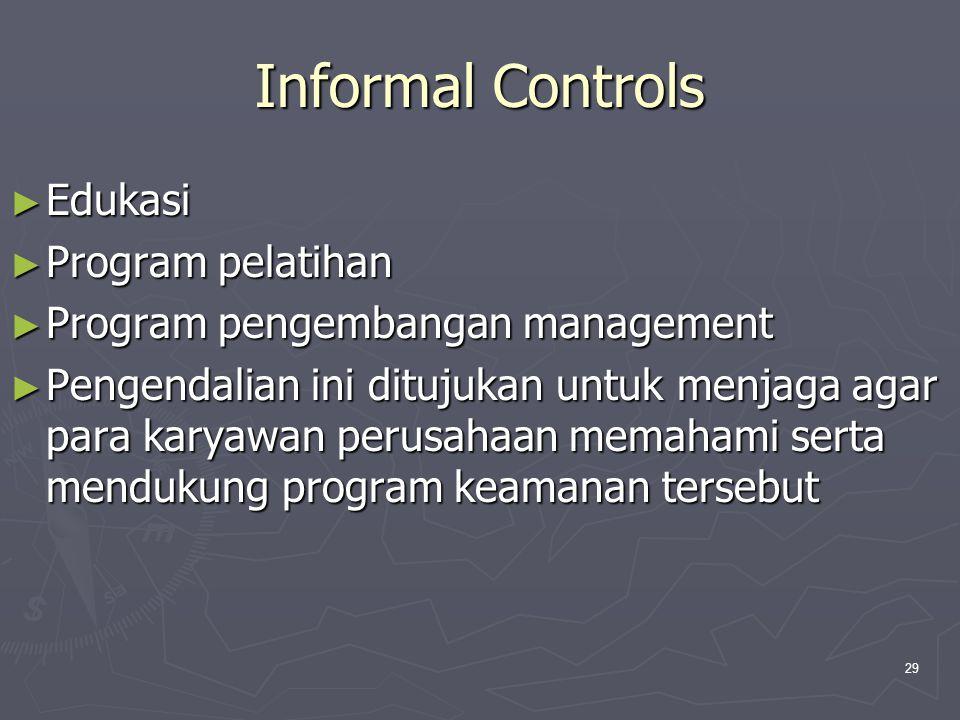 29 Informal Controls ► Edukasi ► Program pelatihan ► Program pengembangan management ► Pengendalian ini ditujukan untuk menjaga agar para karyawan perusahaan memahami serta mendukung program keamanan tersebut