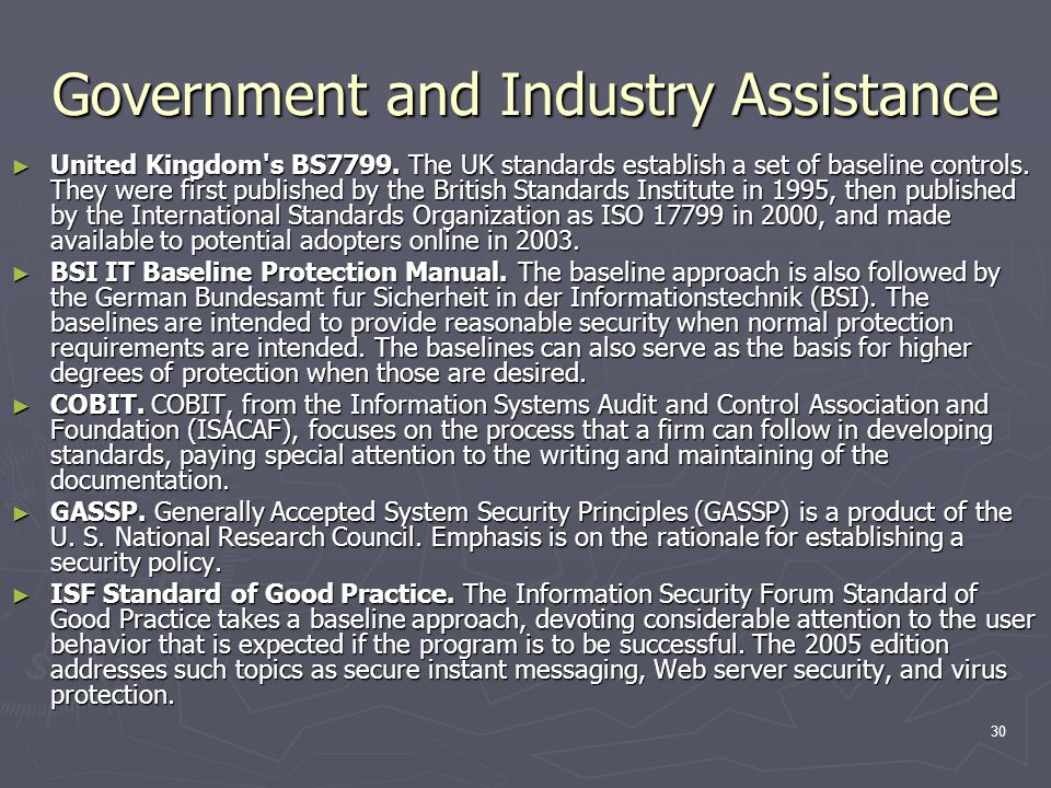 30 Government and Industry Assistance ► United Kingdom's BS7799. The UK standards establish a set of baseline controls. They were first published by t