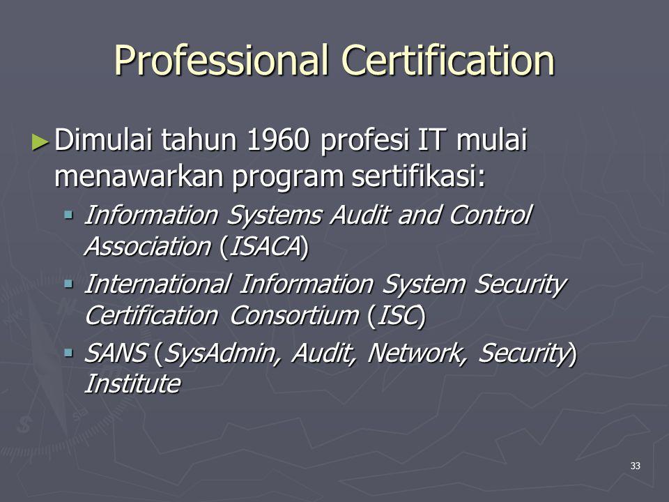 33 Professional Certification ► Dimulai tahun 1960 profesi IT mulai menawarkan program sertifikasi:  Information Systems Audit and Control Association (ISACA)  International Information System Security Certification Consortium (ISC)  SANS (SysAdmin, Audit, Network, Security) Institute