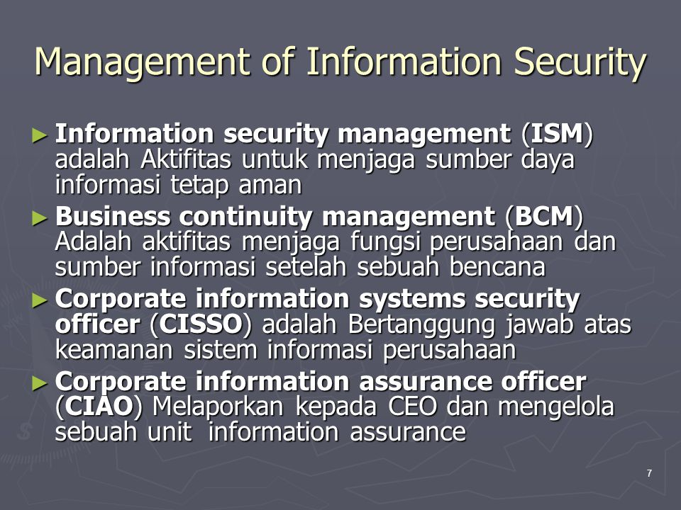7 Management of Information Security ► Information security management (ISM) adalah Aktifitas untuk menjaga sumber daya informasi tetap aman ► Busines