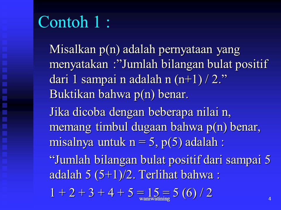 "waniwatining4 Contoh 1 : Misalkan p(n) adalah pernyataan yang menyatakan :""Jumlah bilangan bulat positif dari 1 sampai n adalah n (n+1) / 2."" Buktikan"