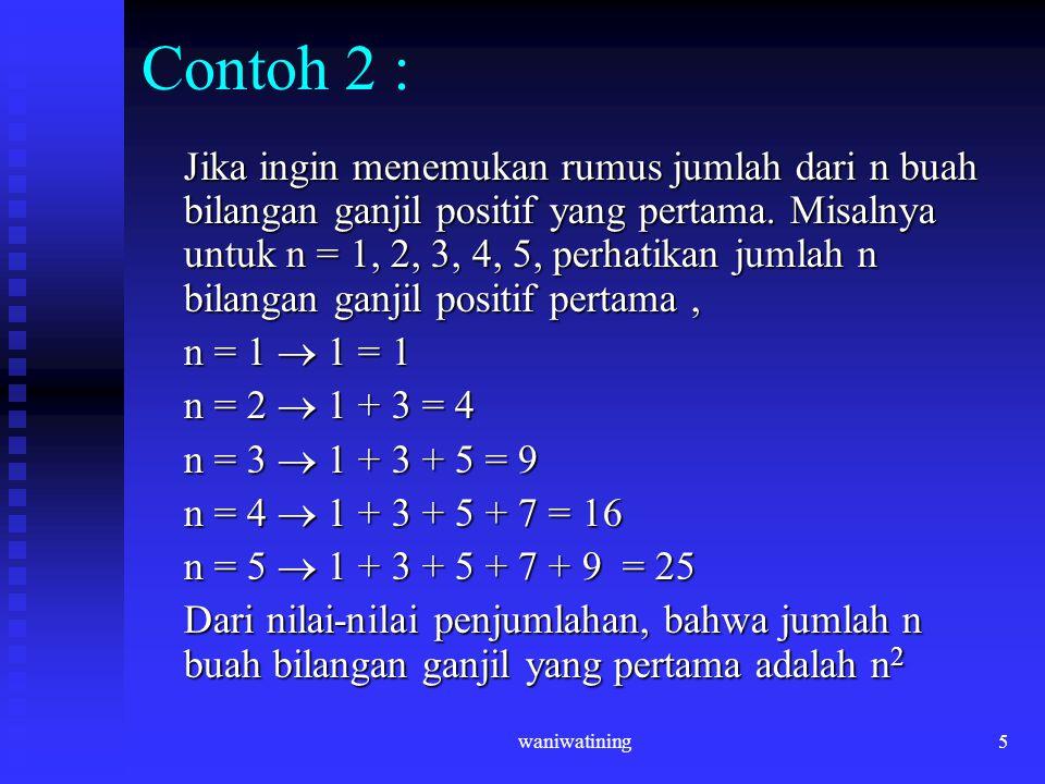 waniwatining5 Contoh 2 : Jika ingin menemukan rumus jumlah dari n buah bilangan ganjil positif yang pertama. Misalnya untuk n = 1, 2, 3, 4, 5, perhati