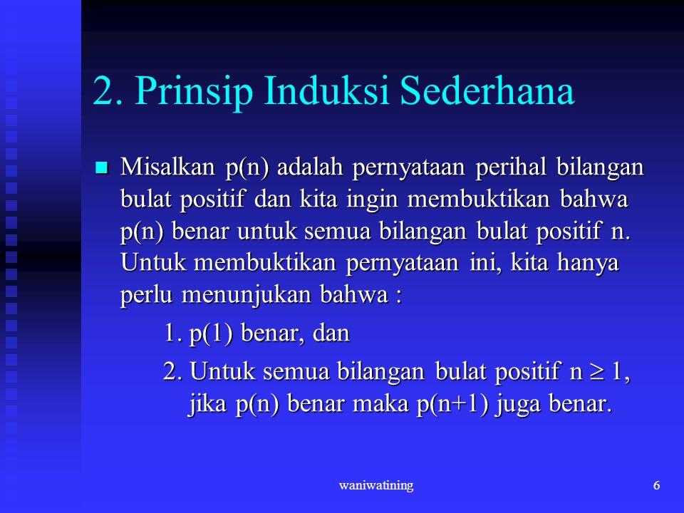 waniwatining6 2. Prinsip Induksi Sederhana Misalkan p(n) adalah pernyataan perihal bilangan bulat positif dan kita ingin membuktikan bahwa p(n) benar