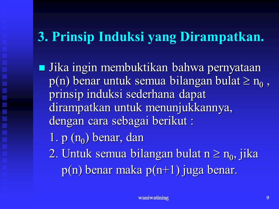 waniwatining9 3. Prinsip Induksi yang Dirampatkan. Jika ingin membuktikan bahwa pernyataan p(n) benar untuk semua bilangan bulat  n 0, prinsip induks