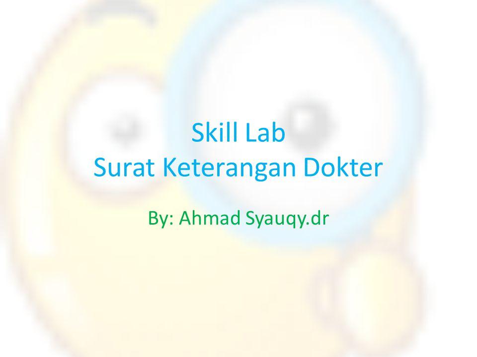 Skill Lab Surat Keterangan Dokter By: Ahmad Syauqy.dr