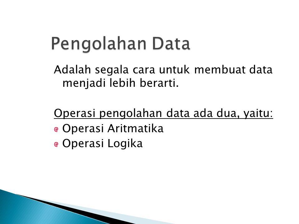 Adalah segala cara untuk membuat data menjadi lebih berarti. Operasi pengolahan data ada dua, yaitu: Operasi Aritmatika Operasi Logika