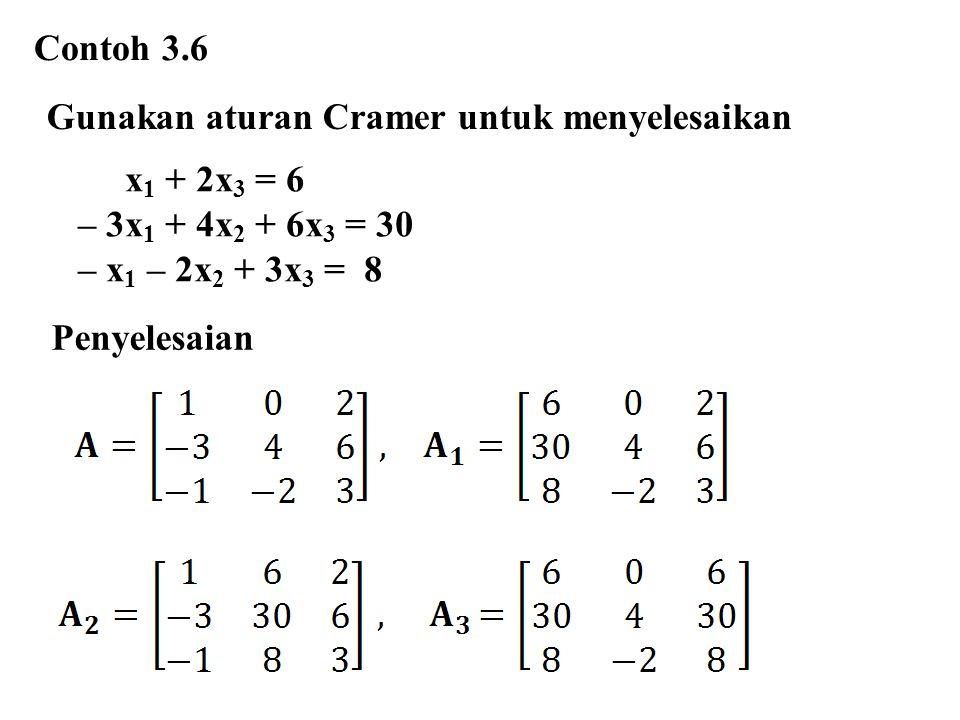 Contoh 3.6 Gunakan aturan Cramer untuk menyelesaikan x 1 + 2x 3 = 6 – 3x 1 + 4x 2 + 6x 3 = 30 – x 1 – 2x 2 + 3x 3 = 8 Penyelesaian