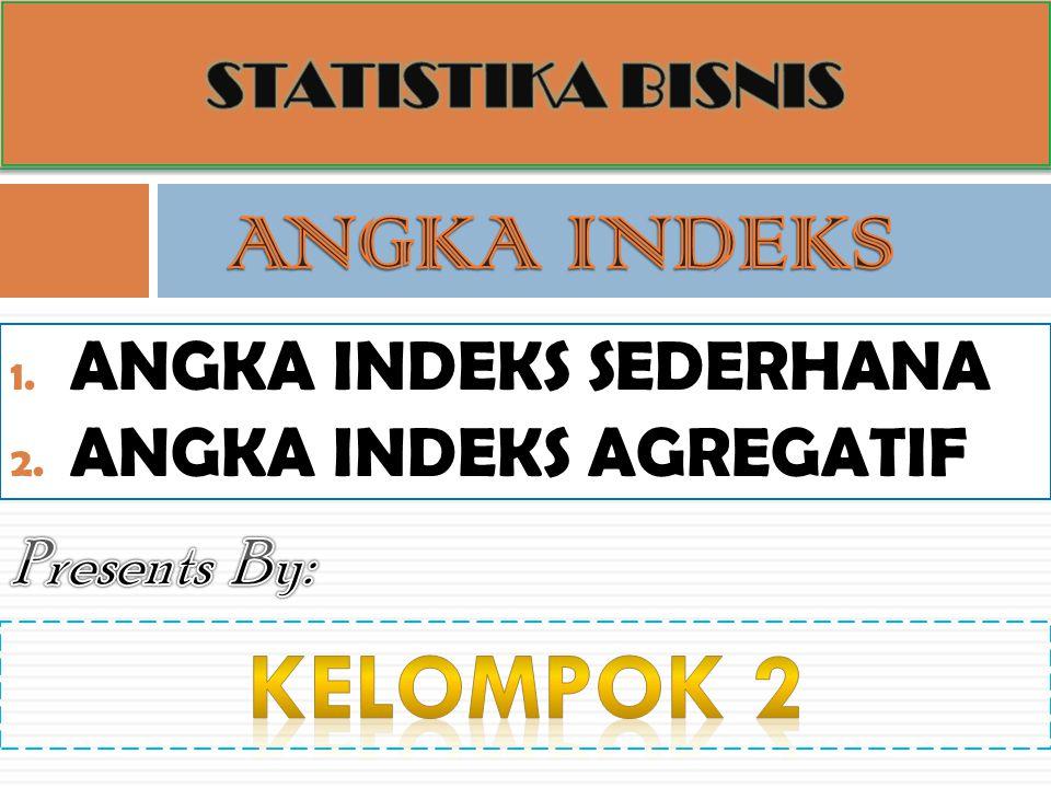 1. ANGKA INDEKS SEDERHANA 2. ANGKA INDEKS AGREGATIF