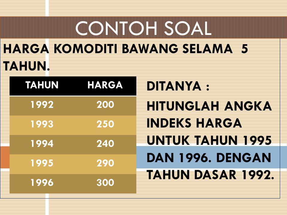 HARGA KOMODITI BAWANG SELAMA 5 TAHUN. DITANYA : HITUNGLAH ANGKA INDEKS HARGA UNTUK TAHUN 1995 DAN 1996. DENGAN TAHUN DASAR 1992. CONTOH SOAL TAHUNHARG