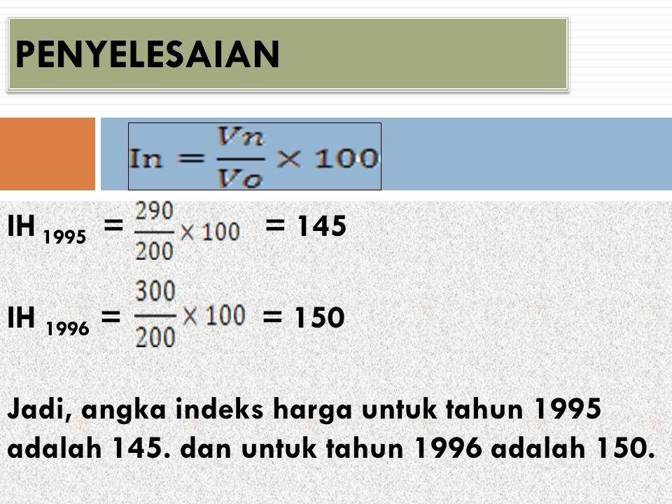 IH 1995 = = 145 IH 1996 = = 150 Jadi, angka indeks harga untuk tahun 1995 adalah 145. dan untuk tahun 1996 adalah 150. PENYELESAIAN