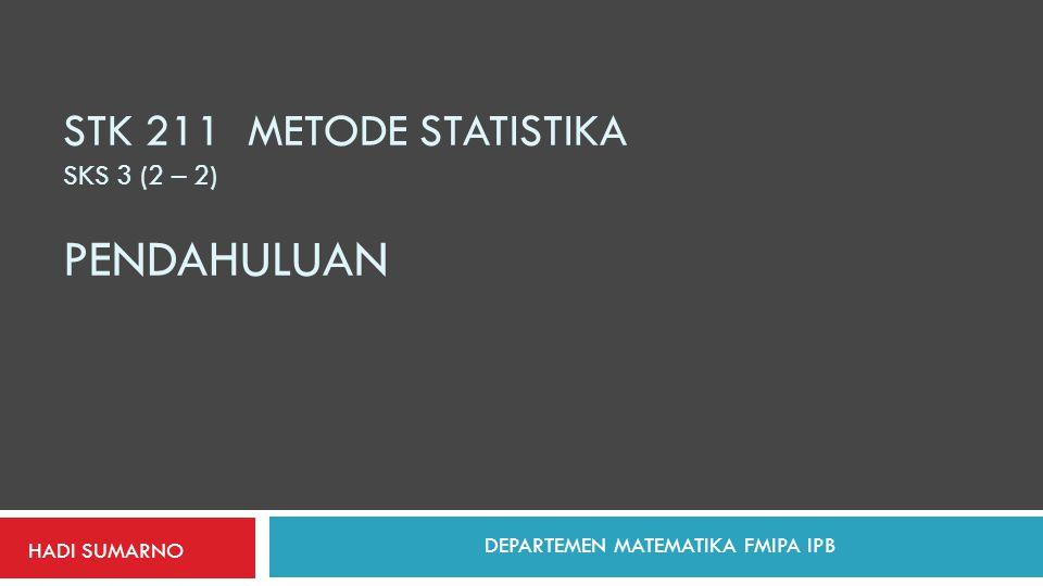 STK 211 METODE STATISTIKA SKS 3 (2 – 2) PENDAHULUAN HADI SUMARNO DEPARTEMEN MATEMATIKA FMIPA IPB
