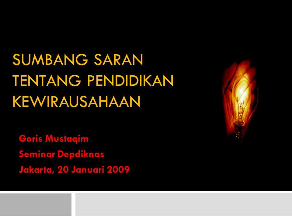 SUMBANG SARAN TENTANG PENDIDIKAN KEWIRAUSAHAAN Goris Mustaqim Seminar Depdiknas Jakarta, 20 Januari 2009