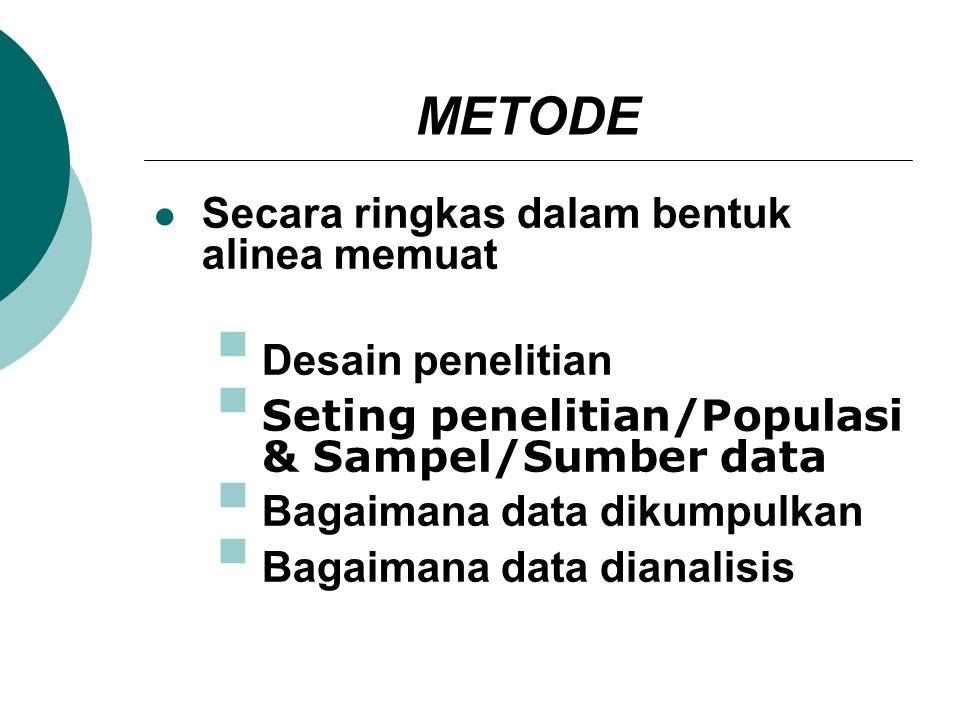 METODE Secara ringkas dalam bentuk alinea memuat  Desain penelitian  Seting penelitian/Populasi & Sampel/Sumber data  Bagaimana data dikumpulkan 