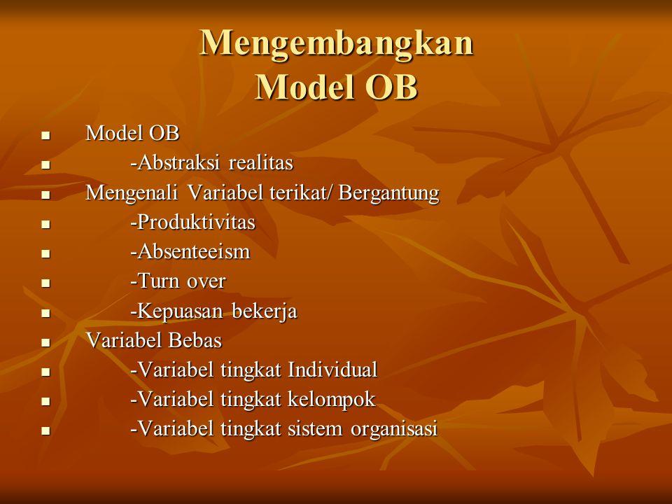 Mengembangkan Model OB Model OB Model OB -Abstraksi realitas -Abstraksi realitas Mengenali Variabel terikat/ Bergantung Mengenali Variabel terikat/ Be