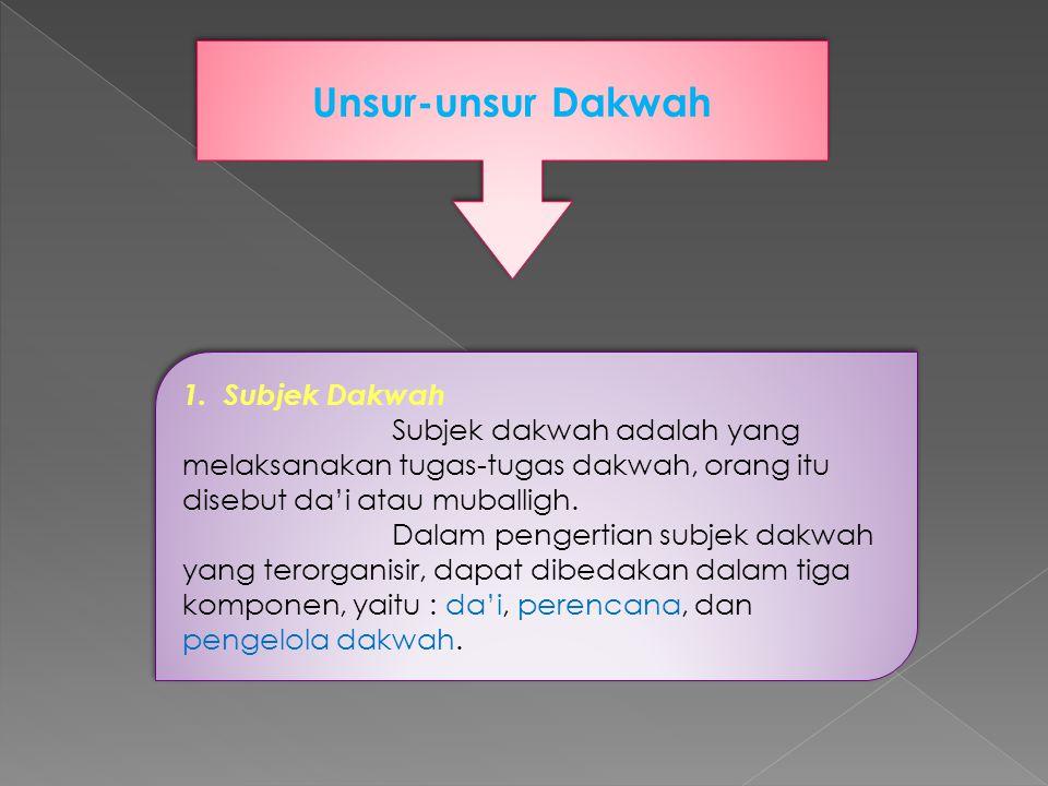 Unsur-unsur Dakwah 1. Subjek Dakwah Subjek dakwah adalah yang melaksanakan tugas-tugas dakwah, orang itu disebut da'i atau muballigh. Dalam pengertian