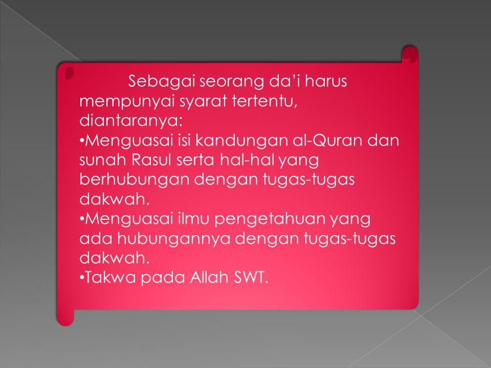 Sebagai seorang da'i harus mempunyai syarat tertentu, diantaranya: Menguasai isi kandungan al-Quran dan sunah Rasul serta hal-hal yang berhubungan den