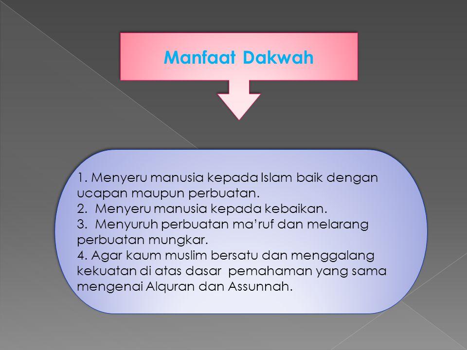 Manfaat Dakwah 1. Menyeru manusia kepada Islam baik dengan ucapan maupun perbuatan. 2. Menyeru manusia kepada kebaikan. 3. Menyuruh perbuatan ma'ruf d