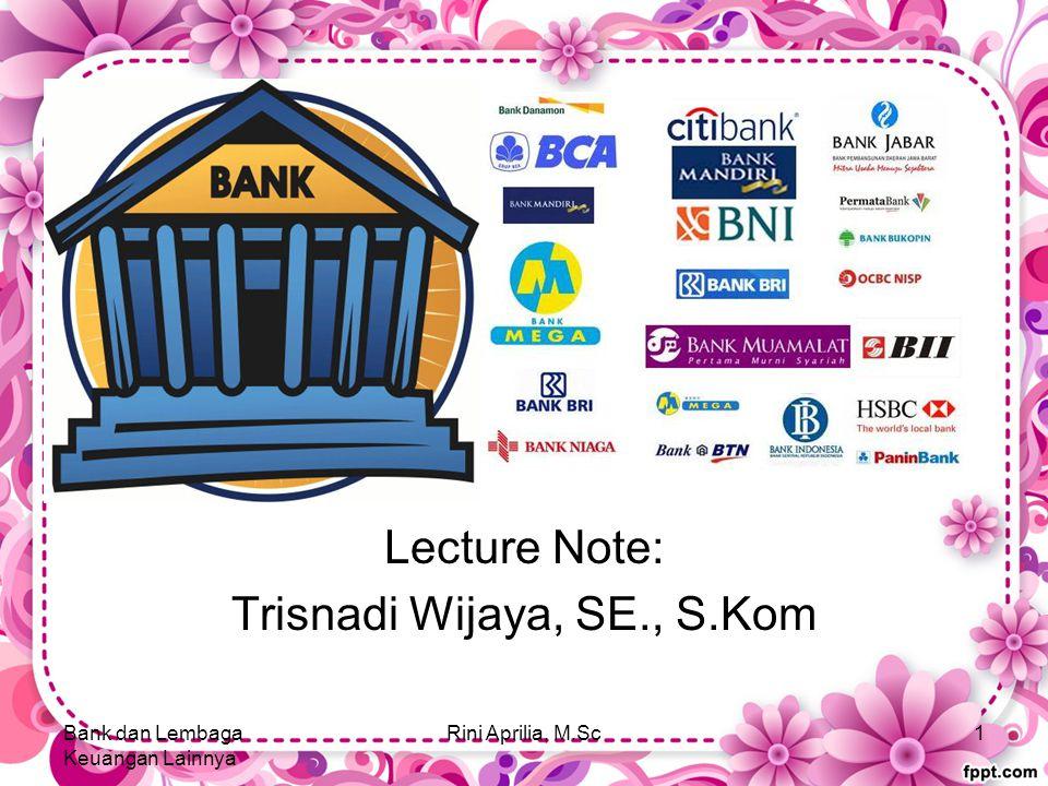 2. Bank Lecture Note: Trisnadi Wijaya, SE., S.Kom Bank dan Lembaga Keuangan Lainnya Rini Aprilia, M.Sc1