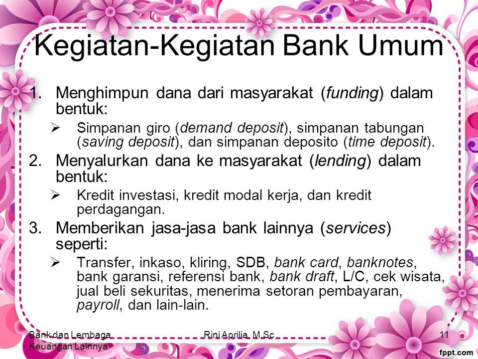 Kegiatan-Kegiatan Bank Umum 1.Menghimpun dana dari masyarakat (funding) dalam bentuk:  Simpanan giro (demand deposit), simpanan tabungan (saving deposit), dan simpanan deposito (time deposit).