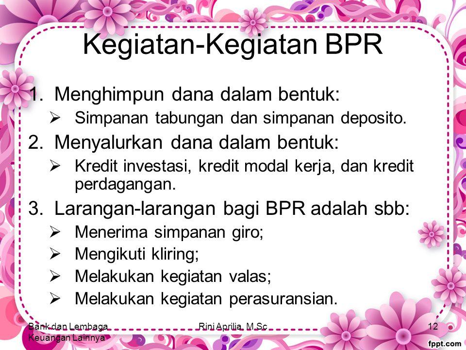 Kegiatan-Kegiatan BPR 1.Menghimpun dana dalam bentuk:  Simpanan tabungan dan simpanan deposito. 2.Menyalurkan dana dalam bentuk:  Kredit investasi,