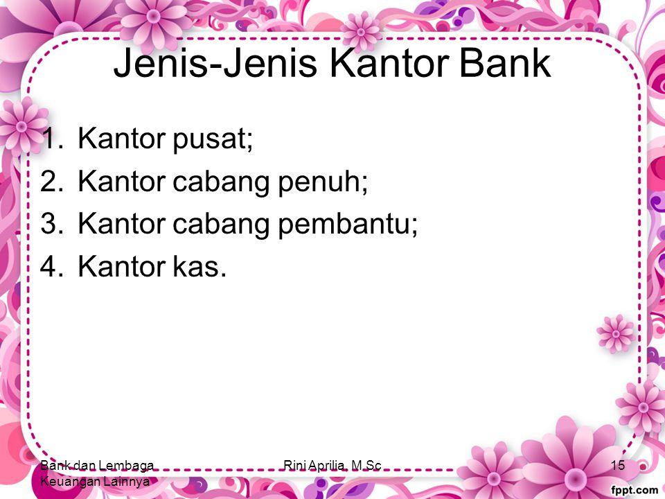 Jenis-Jenis Kantor Bank 1.Kantor pusat; 2.Kantor cabang penuh; 3.Kantor cabang pembantu; 4.Kantor kas. Bank dan Lembaga Keuangan Lainnya Rini Aprilia,