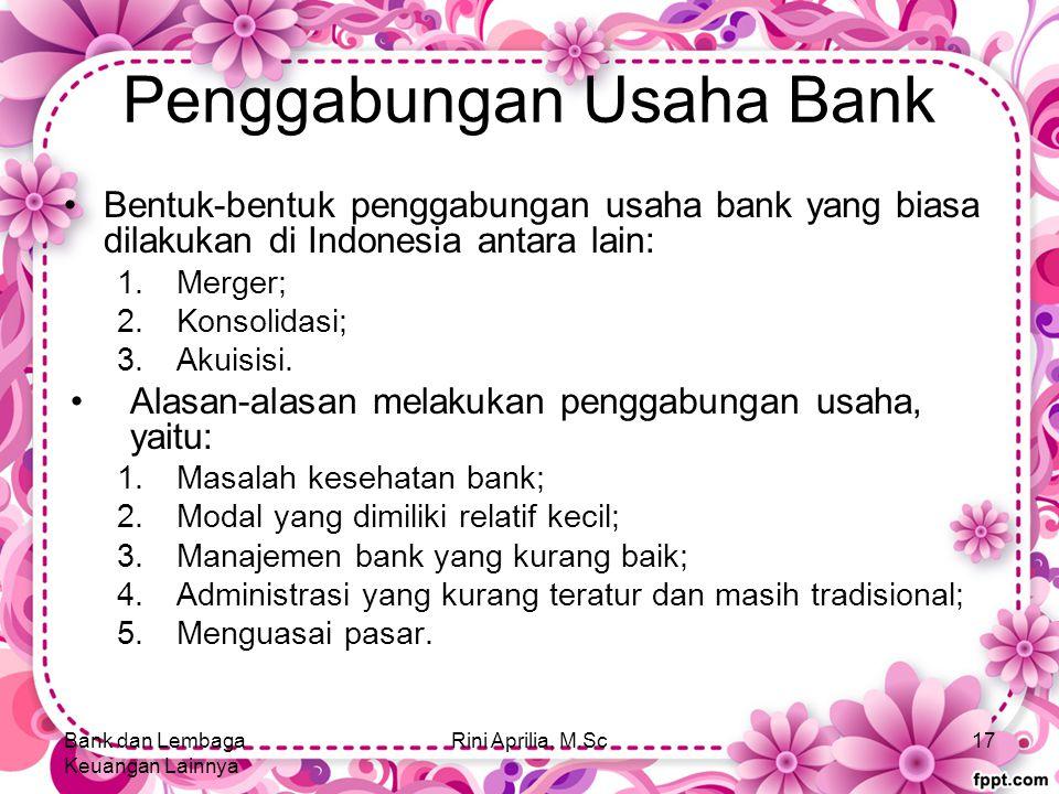Penggabungan Usaha Bank Bentuk-bentuk penggabungan usaha bank yang biasa dilakukan di Indonesia antara lain: 1.Merger; 2.Konsolidasi; 3.Akuisisi.