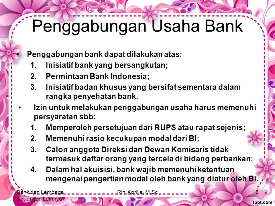 Penggabungan Usaha Bank Penggabungan bank dapat dilakukan atas: 1.Inisiatif bank yang bersangkutan; 2.Permintaan Bank Indonesia; 3.Inisiatif badan khusus yang bersifat sementara dalam rangka penyehatan bank.