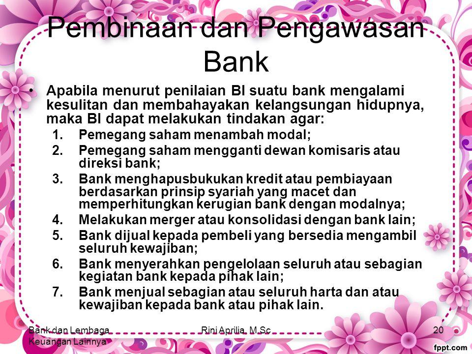 Pembinaan dan Pengawasan Bank Apabila menurut penilaian BI suatu bank mengalami kesulitan dan membahayakan kelangsungan hidupnya, maka BI dapat melakukan tindakan agar: 1.Pemegang saham menambah modal; 2.Pemegang saham mengganti dewan komisaris atau direksi bank; 3.Bank menghapusbukukan kredit atau pembiayaan berdasarkan prinsip syariah yang macet dan memperhitungkan kerugian bank dengan modalnya; 4.Melakukan merger atau konsolidasi dengan bank lain; 5.Bank dijual kepada pembeli yang bersedia mengambil seluruh kewajiban; 6.Bank menyerahkan pengelolaan seluruh atau sebagian kegiatan bank kepada pihak lain; 7.Bank menjual sebagian atau seluruh harta dan atau kewajiban kepada bank atau pihak lain.