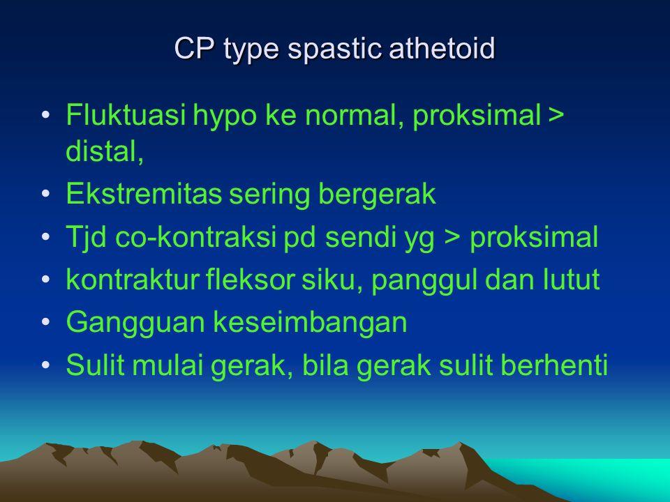 CP type spastic athetoid Fluktuasi hypo ke normal, proksimal > distal, Ekstremitas sering bergerak Tjd co-kontraksi pd sendi yg > proksimal kontraktur