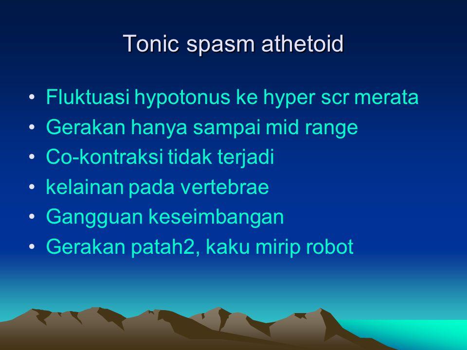 Tonic spasm athetoid Fluktuasi hypotonus ke hyper scr merata Gerakan hanya sampai mid range Co-kontraksi tidak terjadi kelainan pada vertebrae Ganggua