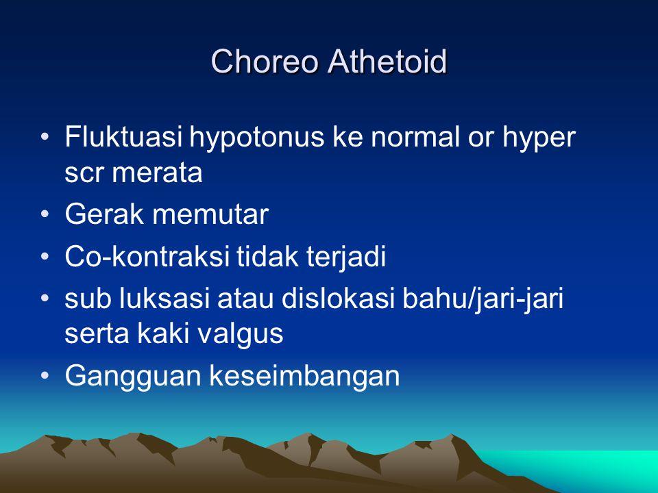 Choreo Athetoid Fluktuasi hypotonus ke normal or hyper scr merata Gerak memutar Co-kontraksi tidak terjadi sub luksasi atau dislokasi bahu/jari-jari s