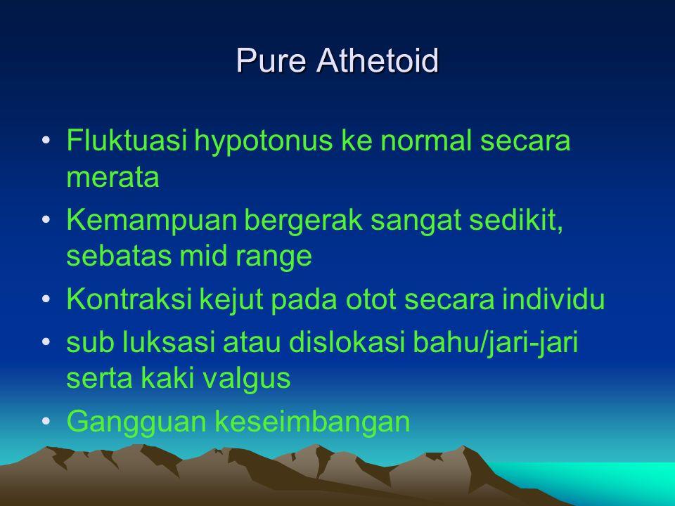 Pure Athetoid Fluktuasi hypotonus ke normal secara merata Kemampuan bergerak sangat sedikit, sebatas mid range Kontraksi kejut pada otot secara indivi