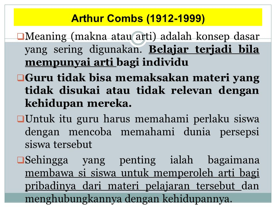 Arthur Combs (1912-1999)  Meaning (makna atau arti) adalah konsep dasar yang sering digunakan. Belajar terjadi bila mempunyai arti bagi individu  Gu
