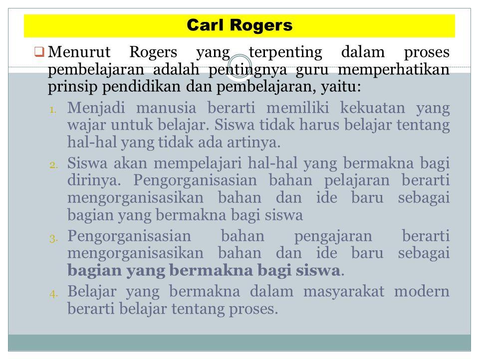 Carl Rogers  Menurut Rogers yang terpenting dalam proses pembelajaran adalah pentingnya guru memperhatikan prinsip pendidikan dan pembelajaran, yaitu: 1.