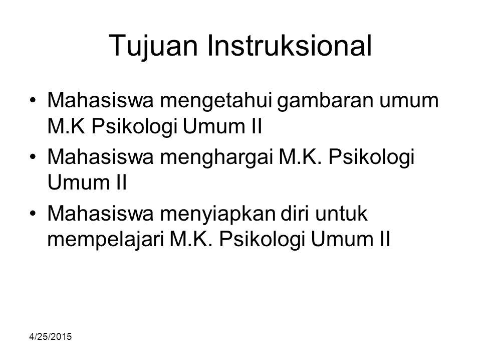 4/25/2015 Tujuan Instruksional Mahasiswa mengetahui gambaran umum M.K Psikologi Umum II Mahasiswa menghargai M.K. Psikologi Umum II Mahasiswa menyiapk