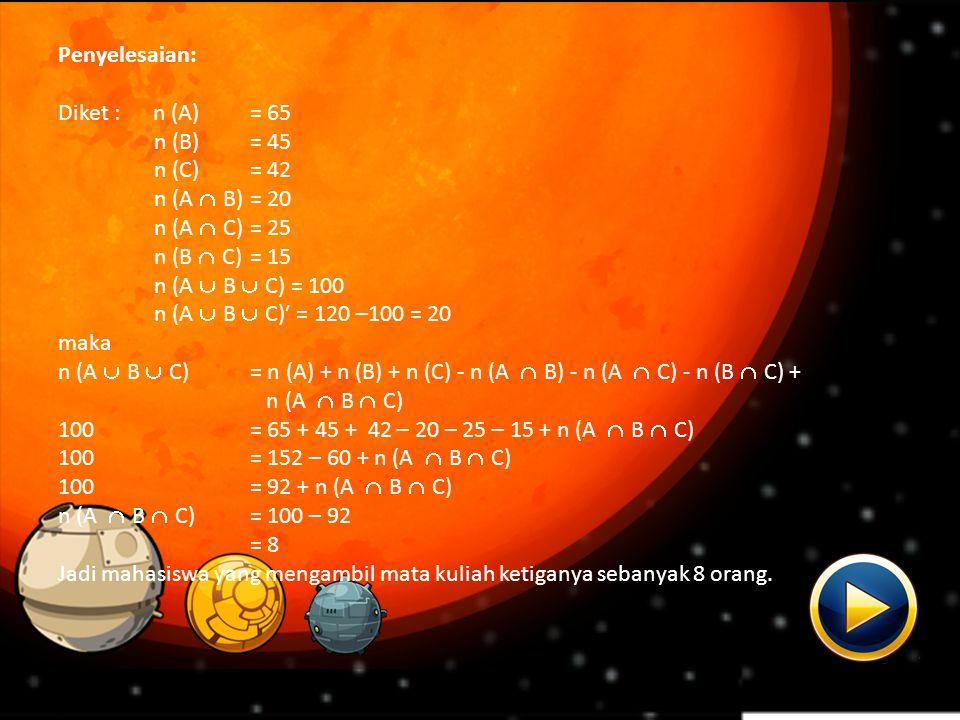 Penyelesaian: Diket : n (A)= 65 n (B)= 45 n (C)= 42 n (A  B)= 20 n (A  C)= 25 n (B  C)= 15 n (A  B  C) = 100 n (A  B  C)′ = 120 –100 = 20 maka