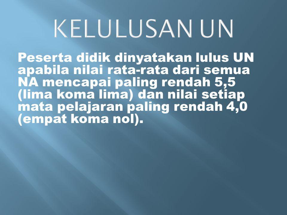 KELULUSAN UN Peserta didik dinyatakan lulus UN apabila nilai rata-rata dari semua NA mencapai paling rendah 5,5 (lima koma lima) dan nilai setiap mata